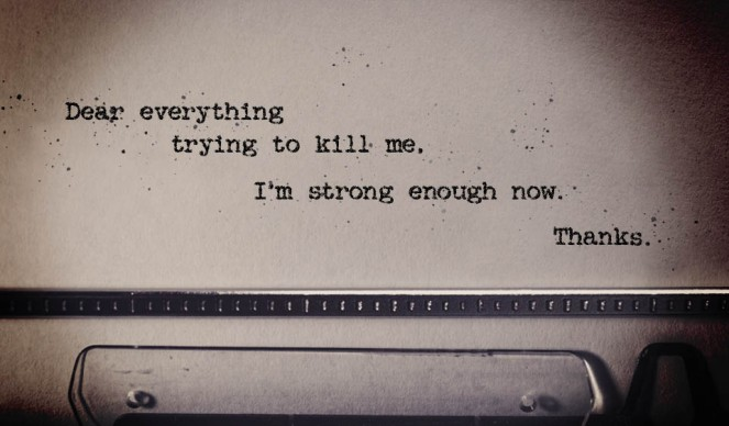 Dear everything trying to kill me. I'm strong enough now. Thanks.