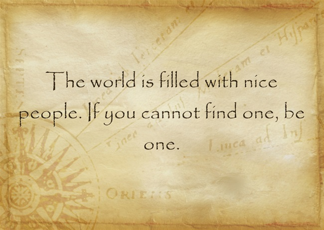 The world is full of nice people. If you cannot find one, be one.