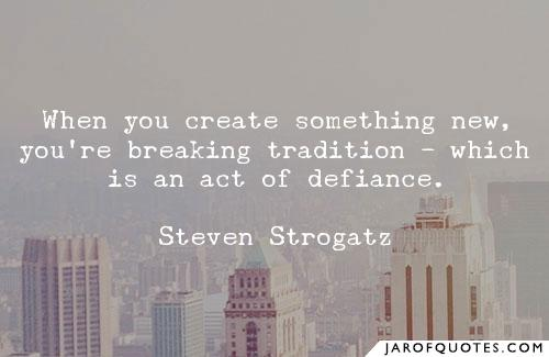 When you create something new, you're breaking tradition -- which is an act of defiance.  ~ Steven Strogatz