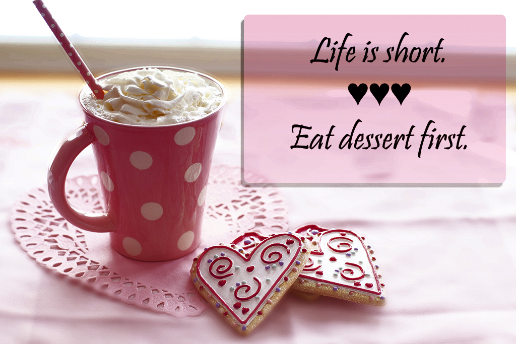 "Picture with a cup of cocoa and two cookies with the words ""Life is short, eat dessert first."""
