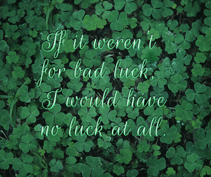 """Picture of a field of clover with the word """"If it weren't for bad luck, I would have no luck at all."""""""