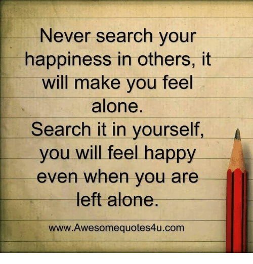 quote: Never search for happiness in others, it will make you feel alone. search for it in yourself, you will feel happy even when you are left alone.