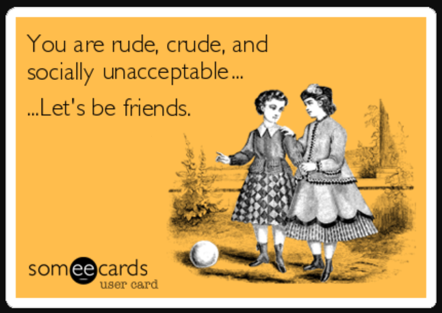 "picture of two girls with the words ""You're rude, crude, and socially unacceptable... Let's be friends."""