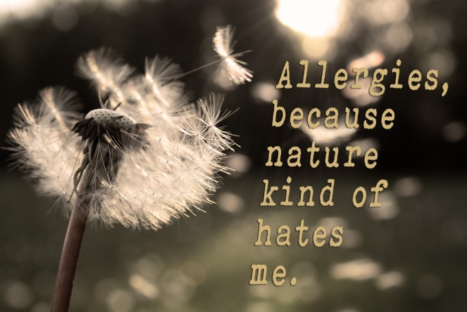 Allergies, because nature kind of hates me.