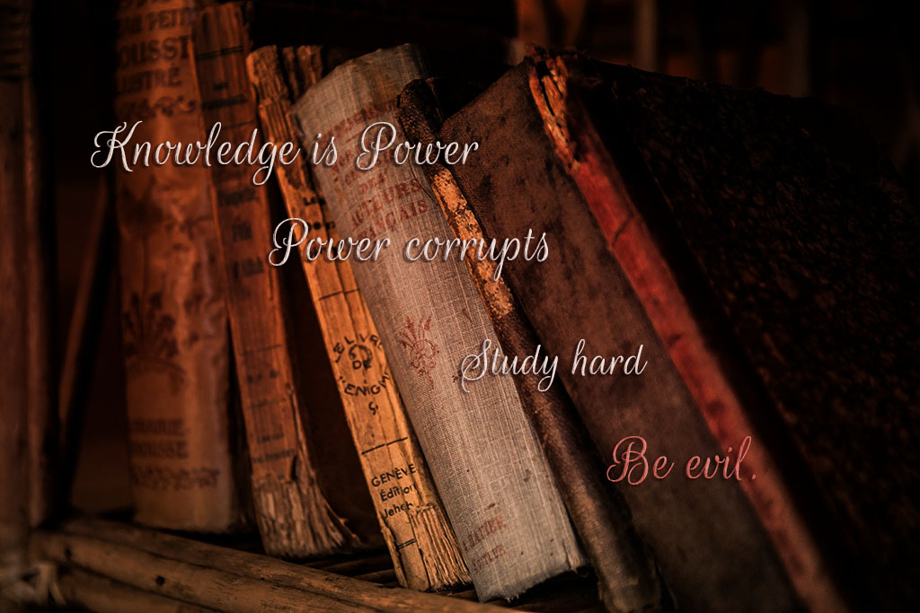 Knowledge is power, power corrupts, study hard, be evil.